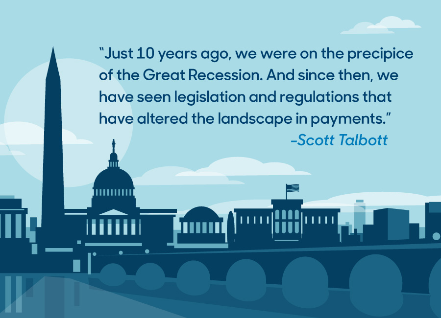 """Just 10 years ago, we were on the precipice of the Great Recession. And since then, we have seen legislation and regulations that have altered the landscape in payments."" -Scott Talbott"