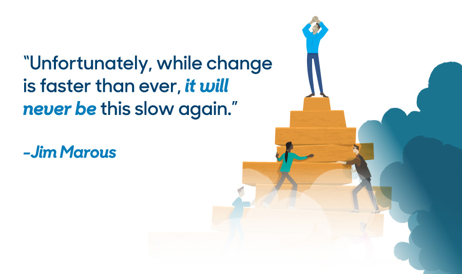 """Unfortunately, while change is faster than ever, it will never be this slow again.""  -Jim Marous"