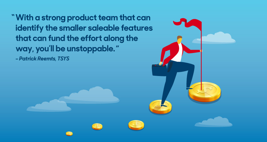 """With a strong product team that can identify the smaller saleable features that can fund the effort along the way, you'll be unstoppable."" -Patrick Reemts, TSYS"