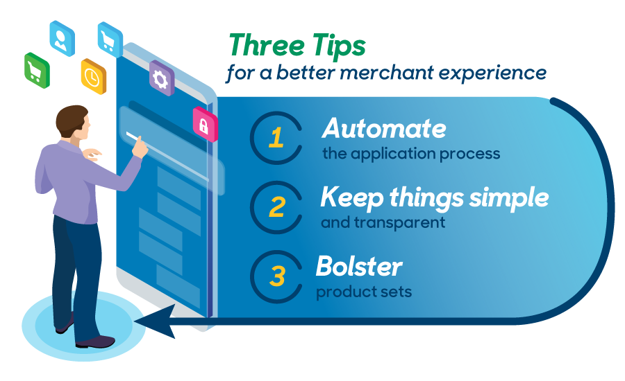 Three tips for a better merchant experience: 1) Automate the application process 2) Keep things simple and transparent 3) Bolster product sets